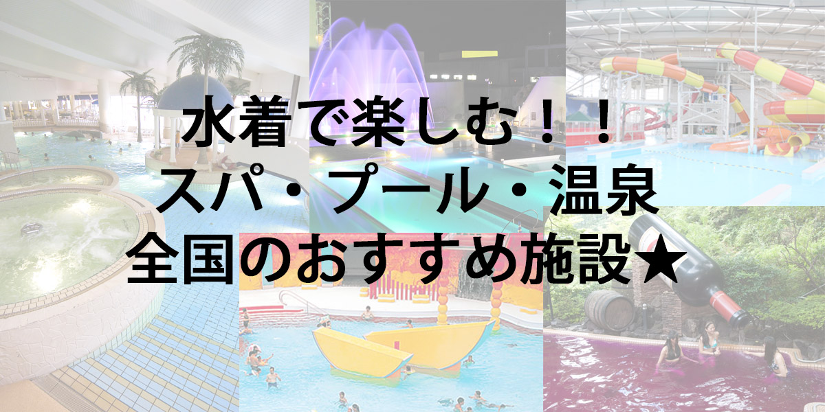 水着を着て遊べる!スパ・プール・温泉特集!!